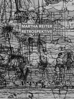 Martha Reiter Retrospektive von Altrichter,  Volker, Korschefsky,  Alexandra, Mertens,  Dr.,  Martin, Oppelt,  Dr.,  Ulrike, Reichel,  Dagmar, Reiter,  Martha, Windbergs,  Dirk
