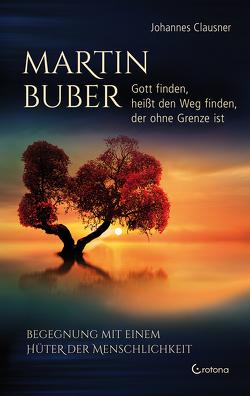 Martin Buber – Gott finden, heißt den Weg finden, der ohne Grenze ist von Clausner,  Johannes