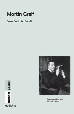 Martin Greif Seine Gedichte. Band I. von Greif,  Martin, Lüders,  Ulrich J.