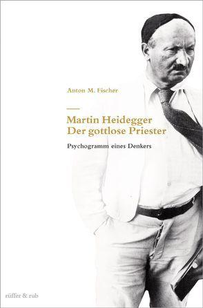 Martin Heidegger – Der gottlose Priester von Fischer,  Anton M.