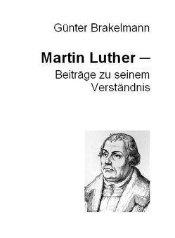 Martin Luther – Beiträge zu seinem Verständnis von Brakelmann,  Günter