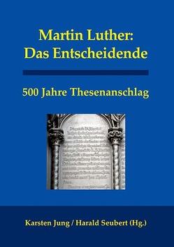 Martin Luther: Das Entscheidende von Grosse,  Sven, Jung,  Alfred, Jung,  Karsten, Kuhlmann,  Karl-Heinz, Seubert,  Harald