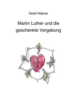 Martin Luther und die geschenkte Vergebung von Hübner,  Heidi