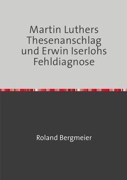 Martin Luthers Thesenanschlag und Erwin Iserlohs Fehldiagnose von Bergmeier,  Roland