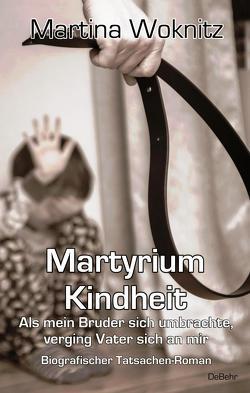 Martyrium Kindheit – Als mein Bruder sich umbrachte, verging Vater sich an mir – Biografischer Tatsachen-Roman von Woknitz,  Martina