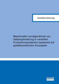 Maschinelle Lernalgorithmen zur Selbstoptimierung in verteilten Produktionssystemen basierend auf spieltheoretischen Konzepten von Schwung,  Dorothea