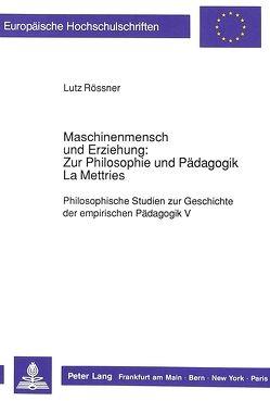Maschinenmensch und Erziehung: Zur Philosophie und Pädagogik La Mettries von Rössner,  Lutz