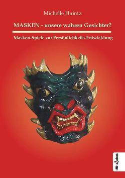 MASKEN – unsere wahren Gesichter? Masken-Spiele zur Persönlichkeits-Entwicklung von Haintz,  Michelle