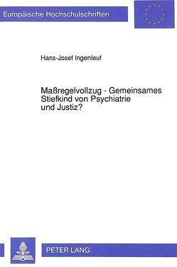 Maßregelvollzug – Gemeinsames Stiefkind von Psychiatrie und Justiz? von Ingenleuf,  Hans-Josef