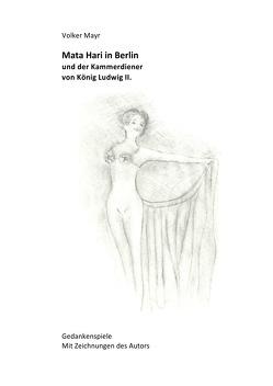 Mata Hari in Berlin und der Kammerdiener von König Ludwig II – Gedankenspiele mit 10 Illustrationen des Autors von Mayr,  Volker
