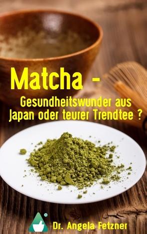 Matcha – Gesundheitswunder aus Japan oder teurer Trendtee? von Fetzner,  Angela