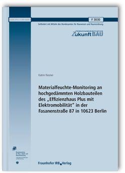 """Materialfeuchte-Monitoring an hochgedämmten Holzbauteilen des """"Effizienzhaus Plus mit Elektromobilität"""" in der Fasanenstraße 87 in 10623 Berlin. Abschlussbericht. von Riesner,  Katrin"""
