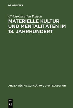 Materielle Kultur und Mentalitäten im 18. Jahrhundert von Pallach,  Ulrich-Christian