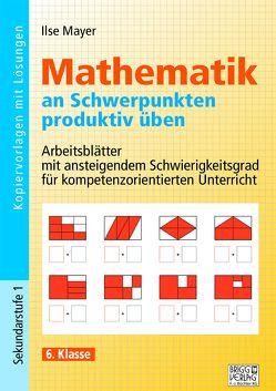 Mathematik an Schwerpunkten produktiv üben – 6. Klasse von Mayer,  Ilse