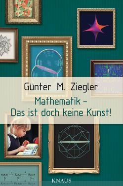 Mathematik – Das ist doch keine Kunst! von Ziegler,  Günter M.