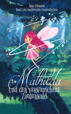 Mathilda und der verwunschene Zauberwald von Lehmann,  Anja