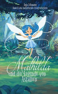 Mathilda und die Legende von Astallien von Lehmann,  Anja