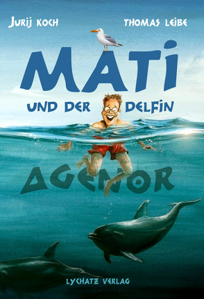 Mati und der Delphin Agenor von Koch,  Jurij, Leibe,  Thomas