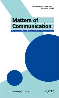 Matters of Communication – Formen und Materialitäten gestalteter Kommunikation von Foraita,  Sabine, Herlo,  Bianca, Vogelsang,  Axel