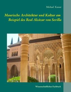 Maurische Architektur und Kultur am Beispiel des Real Alcázar von Sevilla von Kassar,  Michael