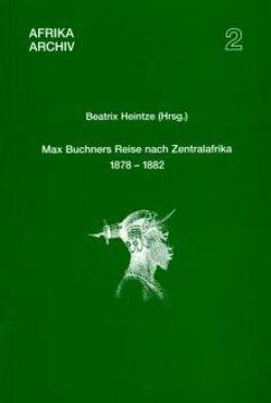 Max Buchners Reise nach Zentralafrika 1878–1882 von Heintze,  Beatrix