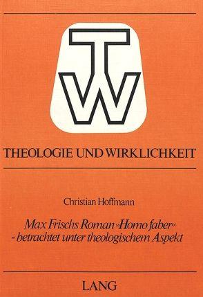 Max Frischs Roman «Homo Faber» – betrachtet unter theologischem Aspekt von Hoffmann,  Christian