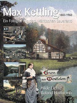 Max Kettling, ein Fotograf aus dem Märkischen Sauerland von Hoffmann,  Roland, Lichte,  Hilde
