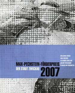 Max-Pechstein-Förderpreis der Stadt Zwickau 2007 von Ackermann,  Marion, Bismarck,  Beatrice von, Fleck,  Robert, Groos,  Ulrike, Lewey,  Petra, Stoye,  Wilfried, Vettermann,  Dietmar, Weiss,  Susanne