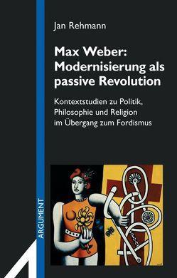 Max Weber: Modernisierung als passive Revolution von Rehmann,  Jan
