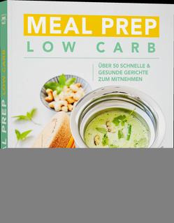 Meal Prep Low Carb – über 50 schnelle und gesunde Gerichte zum Mitnehmen von Verschiedene