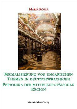 Medialisierung von ungarischen Themen in deutschsprachigen Periodika der mitteuropäischen Region von Rózsa,  Maria