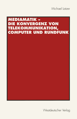 Mediamatik — Die Konvergenz von Telekommunikation, Computer und Rundfunk von Latzer,  Michael
