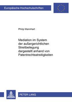 Mediation im System der außergerichtlichen Streitbeilegung dargestellt anhand von Patentrechtsstreitigkeiten von Mannhart,  Philip