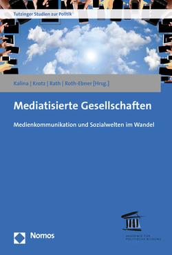 Mediatisierte Gesellschaften von Kalina,  Andreas, Krotz,  Friedrich, Rath,  Matthias, Roth-Ebner,  Caroline
