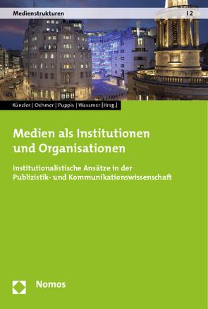 Medien als Institutionen und Organisationen von Künzler,  Matthias, Oehmer,  Franziska, Puppis,  Manuel, Wassmer,  Christian