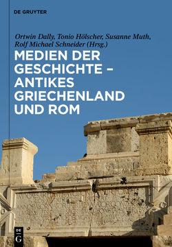 Medien der Geschichte – Antikes Griechenland und Rom von Dally,  Ortwin, Hölscher,  Tonio, Muth,  Susanne, Schneider,  Rolf