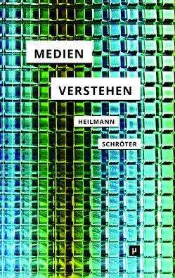 Medien verstehen von Heilmann,  Till A., Schröter,  Jens