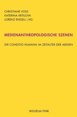 Medienanthropologische Szenen von Engell,  Lorenz, Krtilova,  Katerina, Voss,  Christiane