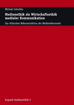 Medienethik als Wirtschaftsethik medialer Kommunikation von Litschka,  Michael