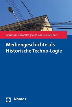 Mediengeschichte als Historische Techno-Logie von Dotzler,  Bernhard J., Roesler-Keilholz,  Silke