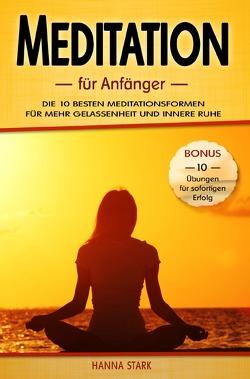 Meditation für Anfänger: Die 10 besten Meditationsformen für mehr Gelassenheit und innere Ruhe – BONUS: 10 Übungen für deinen sofortigen Erfolg von Stark,  Hanna