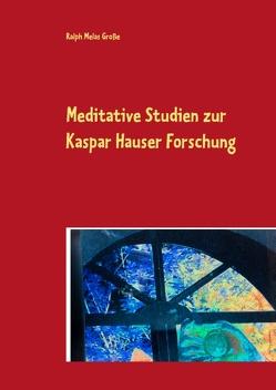 Meditative Studien zur Kaspar Hauser Forschung von Große,  Ralph Melas