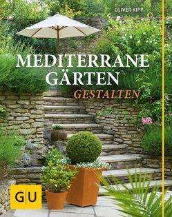 Mediterrane Gärten gestalten von Kipp,  Oliver