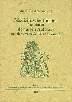 Medizinische Bücher (tici-amatl) der alten Azteken aus der ersten Zeit der Conquista von Gall,  August von, Rätsch,  Christian