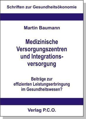 Medizinische Versorgungszentren und Integrationsversorgung – Beiträge zur effizienten Leistungserbringung im Gesundheitswesen? von Baumann,  Martin