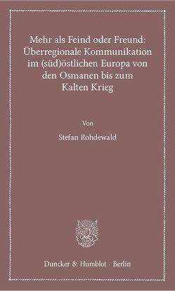 Mehr als Feind oder Freund: Überregionale Kommunikation im (süd)östlichen Europa von den Osmanen bis zum Kalten Krieg. von Rohdewald,  Stefan