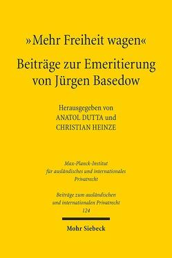 """""""Mehr Freiheit wagen"""" – Beiträge zur Emeritierung von Jürgen Basedow von Dutta,  Anatol, Heinze,  Christian"""