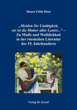 """""""Meiden Sie Untätigkeit, sie ist die Mutter aller Laster…"""" – Zu Muße und Weiblichkeit in der russischen Literatur des 19. Jahrhunderts von Blum,  Bianca Edith"""