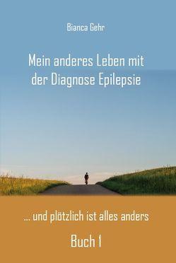 Mein anderes Leben mit der Diagnose Epilepsie – Buch 1 von Gehr,  Bianca