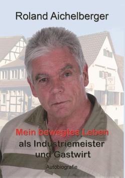 Mein bewegtes Leben als Industriemeister und Gastwirt von Aichelberger,  Roland